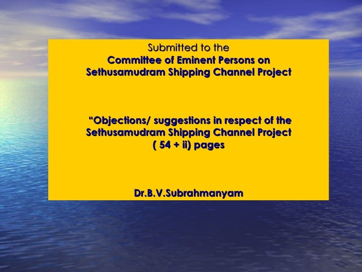 "Submitted to the Committee of Eminent Persons on Sethusamudram Shipping Channel Project  "" Objections/ suggestions in resp..."