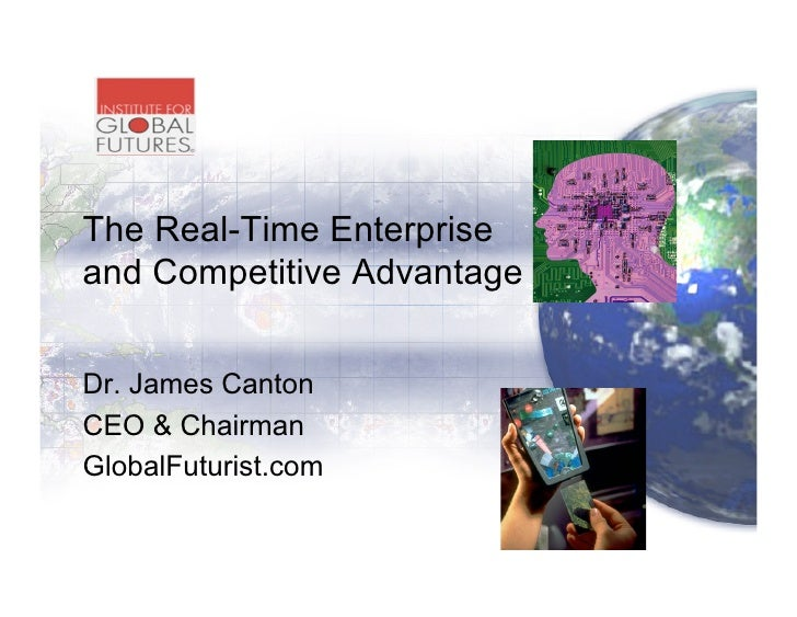 The Real-Time Enterprise and Competitive Advantage   Dr. James Canton CEO & Chairman GlobalFuturist.com
