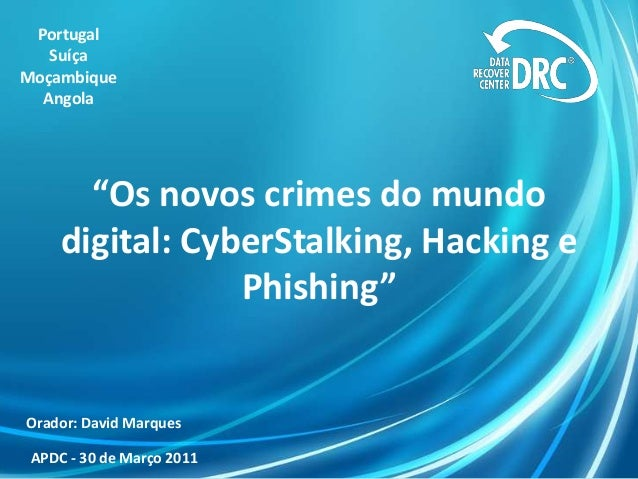 """Os novos crimes do mundodigital: CyberStalking, Hacking ePhishing""PortugalSuíçaMoçambiqueAngolaOrador: David MarquesAPDC ..."