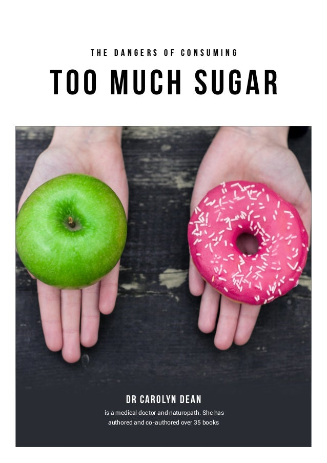 Too Much Sugar Dr Carolyn Dean T h e D a n g e r s o f C o n s u m i n g is a medical doctor and naturopath. She has autho...