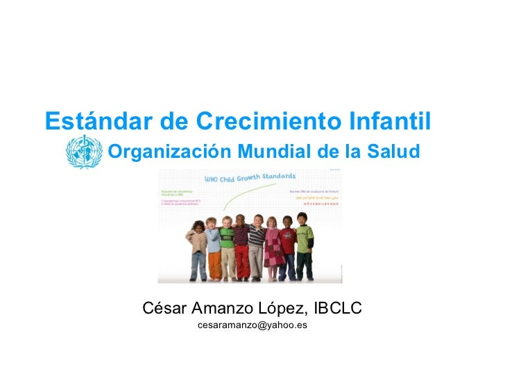 Estándar de Crecimiento Infantil   Organización Mundial de la Salud César Amanzo López, IBCLC [email_address]
