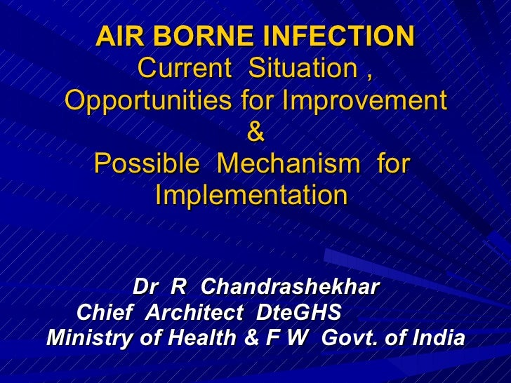 AIR BORNE INFECTION Current  Situation , Opportunities for Improvement & Possible  Mechanism  for  Implementation  Dr  R  ...