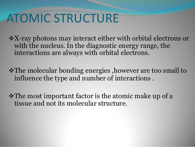 ATOMIC STRUCTUREX-ray photons may interact either with orbital electrons or with the nucleus. In the diagnostic energy ra...