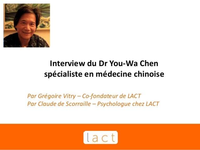 Interview du Dr You-Wa Chen spécialiste en médecine chinoise Par Grégoire Vitry – Co-fondateur de LACT Par Claude de Scorr...