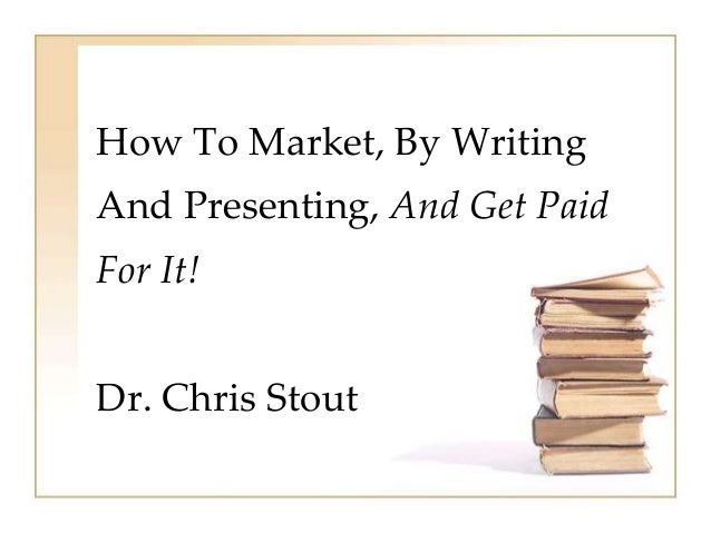 How To Market, By WritingAnd Presenting, And Get PaidFor It!Dr. Chris Stout