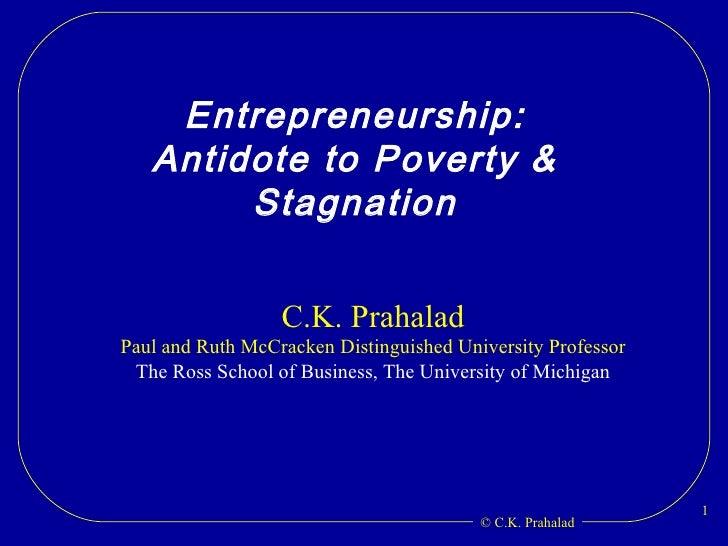 Entrepreneurship: Antidote to Poverty & Stagnation C.K. Prahalad Paul and Ruth McCracken Distinguished University Professo...
