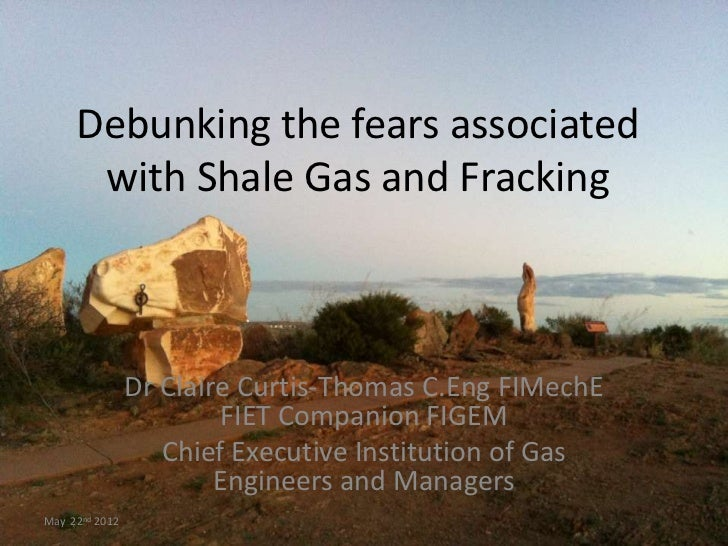 Debunking the fears associated      with Shale Gas and Fracking                Dr Claire Curtis-Thomas C.Eng FIMechE      ...