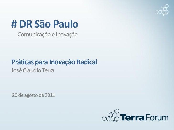 # DR São Paulo  Comunicação e InovaçãoPráticas para Inovação RadicalJosé Cláudio Terra20 de agosto de 2011