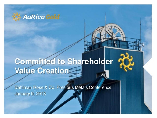 Committed to ShareholderValue CreationDahlman Rose & Co. Precious Metals ConferenceJanuary 9, 2013
