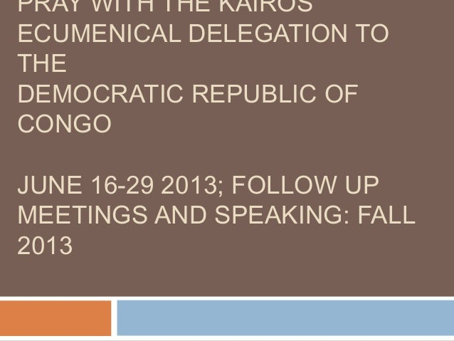 PRAY WITH THE KAIROSECUMENICAL DELEGATION TOTHEDEMOCRATIC REPUBLIC OFCONGOJUNE 16-29 2013; FOLLOW UPMEETINGS AND SPEAKING:...