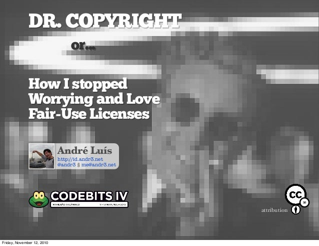 DR. COPYRIGHT or... How I stopped Worrying and Love Fair-Use Licenses André Luís http://id.andr3.net @andr3 § me@andr3.net...