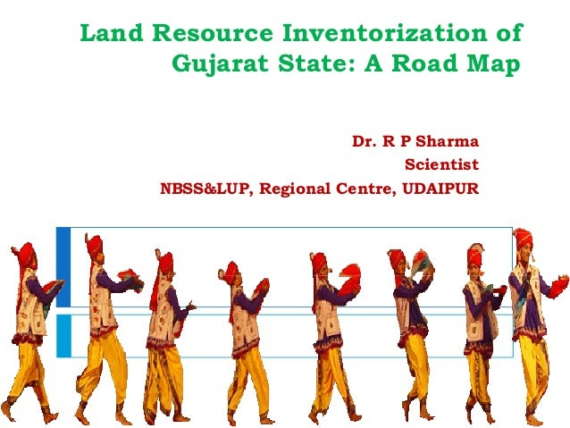 Land Resource Inventorization of Gujarat State: A Road Map Dr. R P Sharma Scientist NBSS&LUP, Regional Centre, UDAIPUR