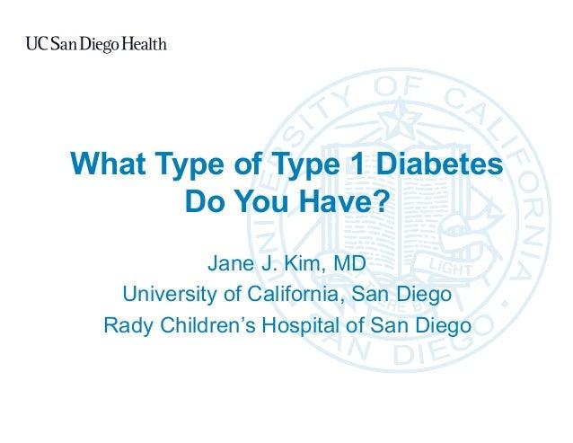 What Type of Type 1 Diabetes Do You Have? Jane J. Kim, MD University of California, San Diego Rady Children's Hospital of ...