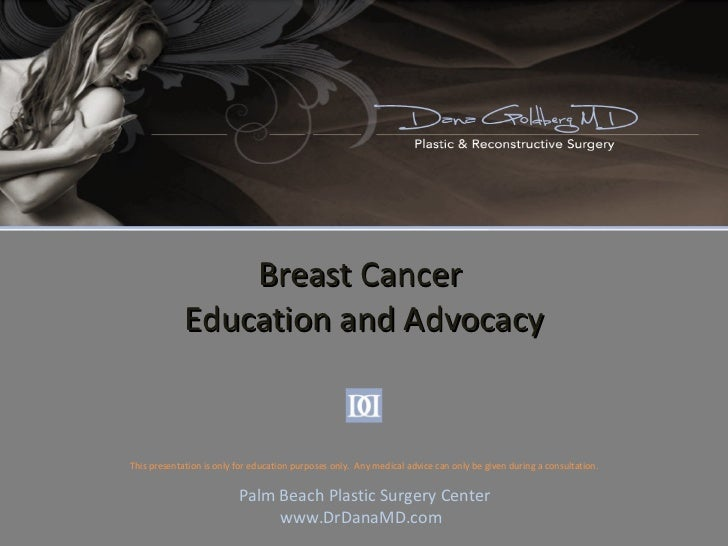 Breast Cancer  Education and Advocacy Palm Beach Plastic Surgery Center www.DrDanaMD.com This presentation is only for edu...