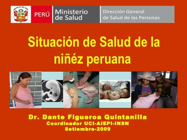 Situación de Salud de la niñéz peruana  Dr. Dante Figueroa Quintanilla Coordinador UCI-AIEPI-INSN Setiembre-2009