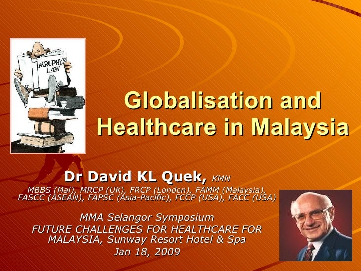 Globalisation and Healthcare in Malaysia Dr David KL Quek,  KMN MBBS (Mal), MRCP (UK), FRCP (London), FAMM (Malaysia), FAS...