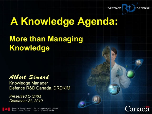 More than Managing Knowledge Albert Simard Knowledge Manager Defence R&D Canada, DRDKIM Presented to SIKM December 21, 201...