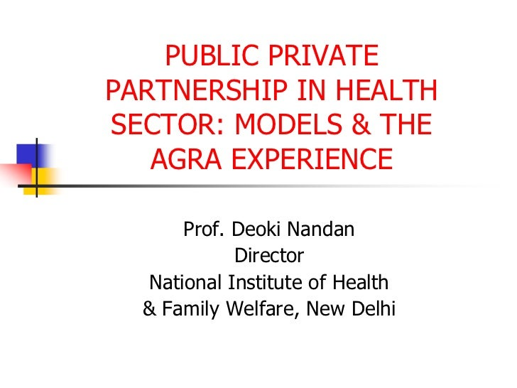 PUBLIC PRIVATE PARTNERSHIP IN HEALTH SECTOR: MODELS & THE AGRA EXPERIENCE<br />Prof. Deoki Nandan<br />Director<br />Natio...