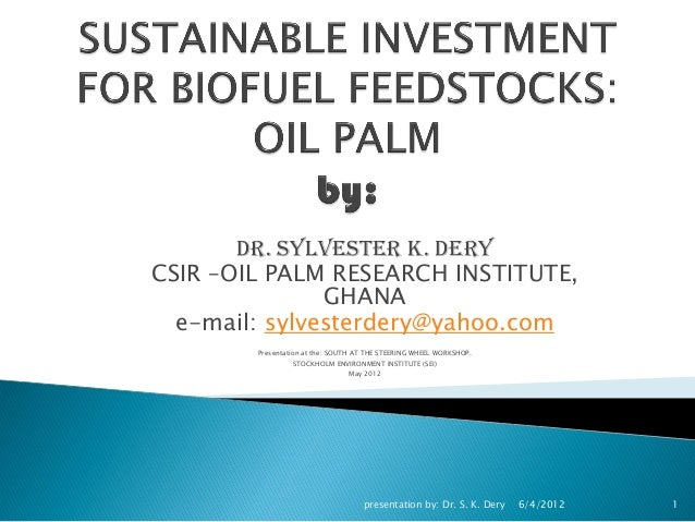 DR. SYLVESTER K. DERYCSIR –OIL PALM RESEARCH INSTITUTE,GHANAe-mail: sylvesterdery@yahoo.comPresentation at the: SOUTH AT T...