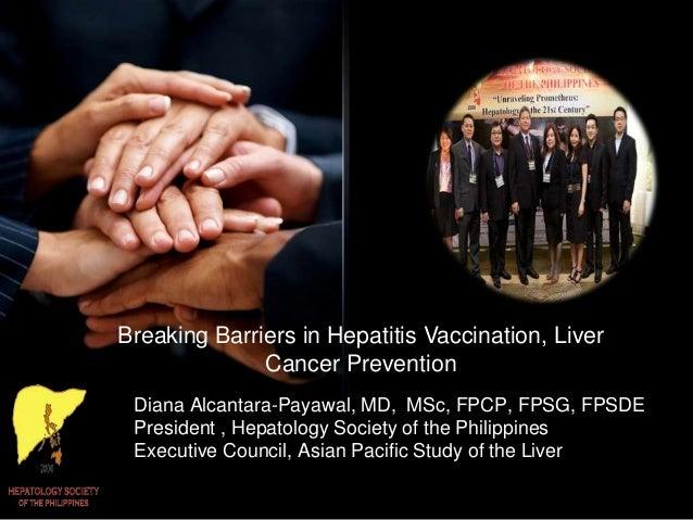 Breaking Barriers in Hepatitis Vaccination, Liver Cancer Prevention Diana Alcantara-Payawal, MD, MSc, FPCP, FPSG, FPSDE Pr...