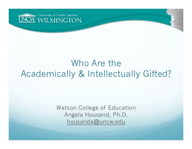 Who Are theAcademically & Intellectually Gifted?        Watson College of Education          Angela Housand, Ph.D.        ...
