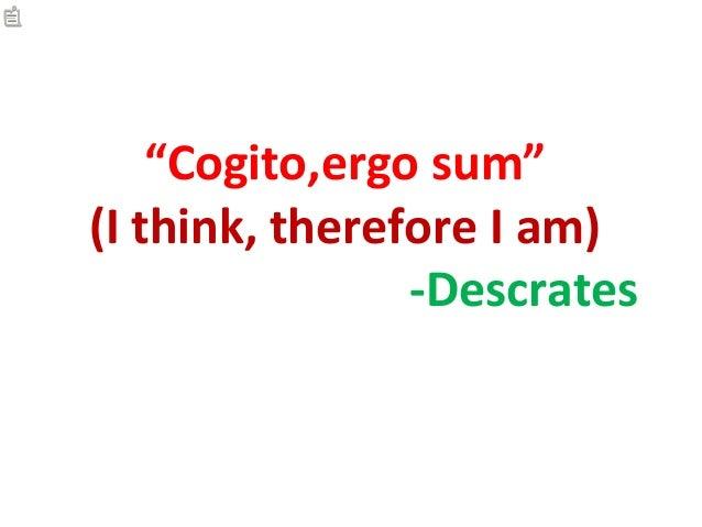 """""""Cogito,ergo sum""""(I think, therefore I am)                -Descrates"""
