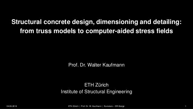 Structural concrete design, dimensioning and detailing: from truss models to computer-aided stress fields Prof. Dr. Walter...