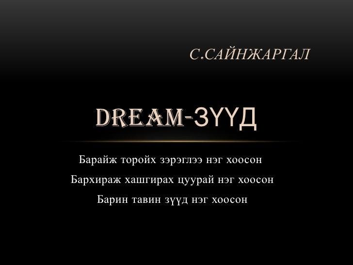 С.САЙНЖАРГАЛ    DREAM-ЗҮҮД Барайж торойх зэрэглээ нэг хоосонБархираж хашгирах цуурай нэг хоосон    Барин тавин зүүд нэг хо...