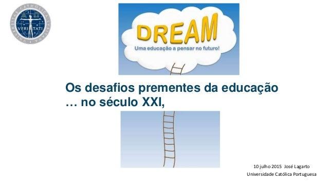 10 julho 2015 José Lagarto Universidade Católica Portuguesa Os desafios prementes da educação … no século XXI,