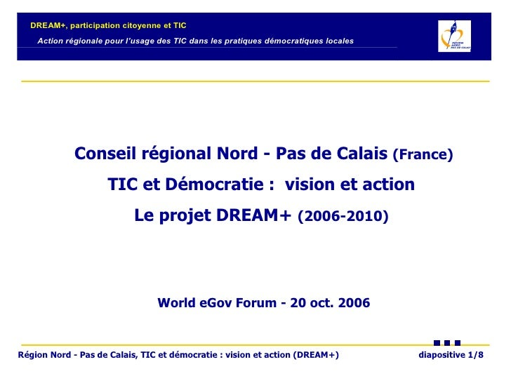 Conseil régional Nord - Pas de Calais  (France) TIC et Démocratie :  vision et action  Le projet DREAM+  (2006-2010)   Wor...