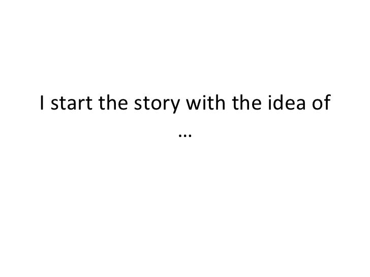 I start the story with the idea of …