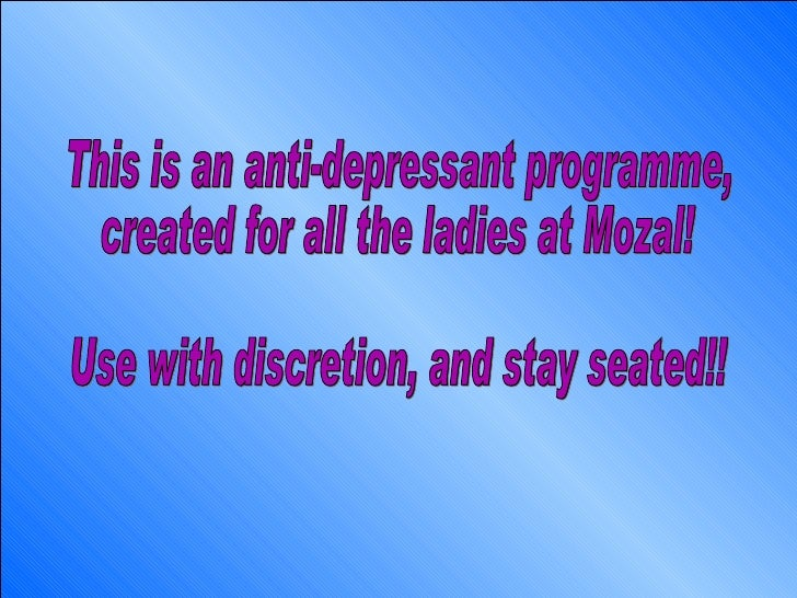 This is an anti-depressant programme, created for all the ladies at Mozal! Use with discretion, and stay seated!!