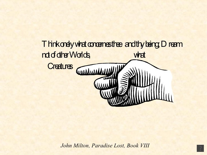 Think onely what concernes thee  and thy being; Dream not of other Worlds,  what  Creatures  there Live…   John Milton, Pa...