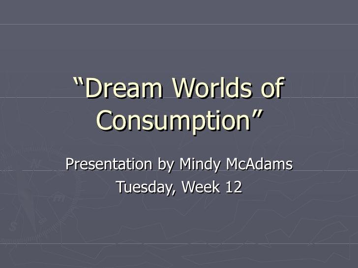 """ Dream Worlds of Consumption"" Presentation by Mindy McAdams Tuesday, Week 12"