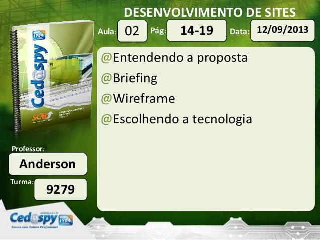 DESENVOLVIMENTO DE SITES Turma: Professor: Aula: Pág: Data: Anderson 9279 02 12/09/201314-19 @Entendendo a proposta @Brief...