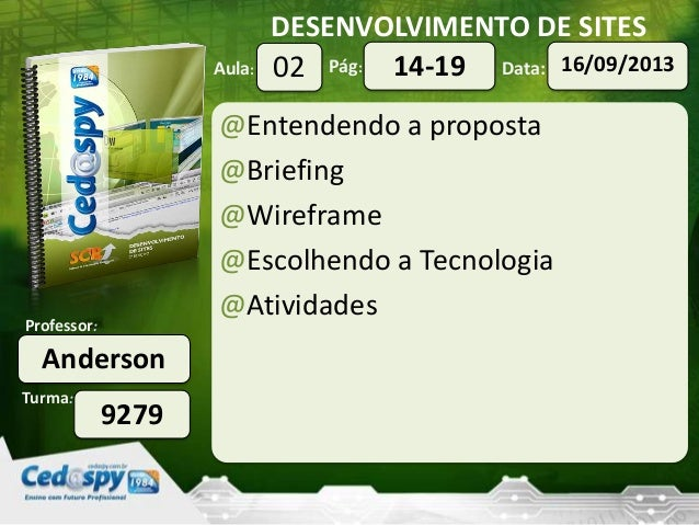 DESENVOLVIMENTO DE SITES Turma: Professor: Aula: Pág: Data: Anderson 9279 02 16/09/201314-19 @Entendendo a proposta @Brief...