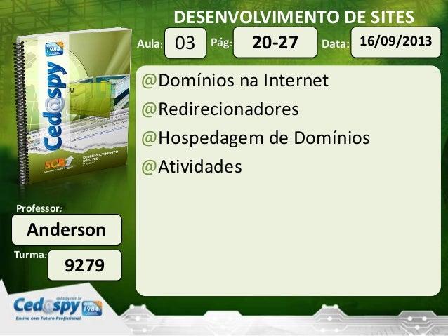 DESENVOLVIMENTO DE SITES Turma: Professor: Aula: Pág: Data: Anderson 9279 03 16/09/201320-27 @Domínios na Internet @Redire...