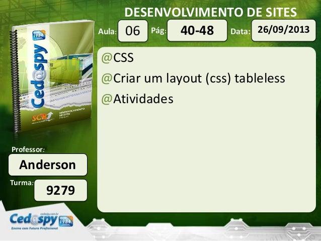 DESENVOLVIMENTO DE SITES Turma: Professor: Aula: Pág: Data: Anderson 9279 06 26/09/201340-48 @CSS @Criar um layout (css) t...
