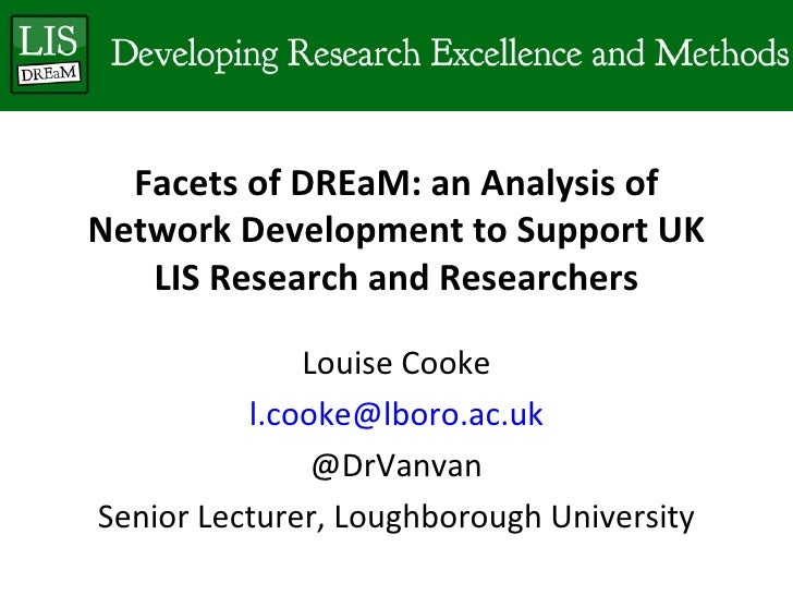 Facets of DREaM: an Analysis ofNetwork Development to Support UK   LIS Research and Researchers              Louise Cooke ...