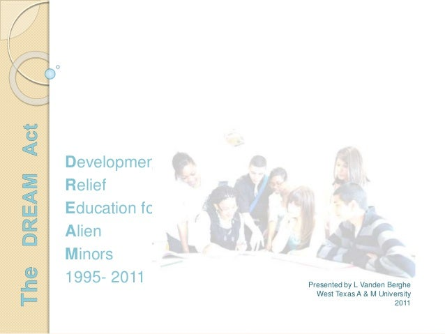 Development Relief Education for Alien Minors 1995- 2011 Presented by L Vanden Berghe West Texas A & M University 2011