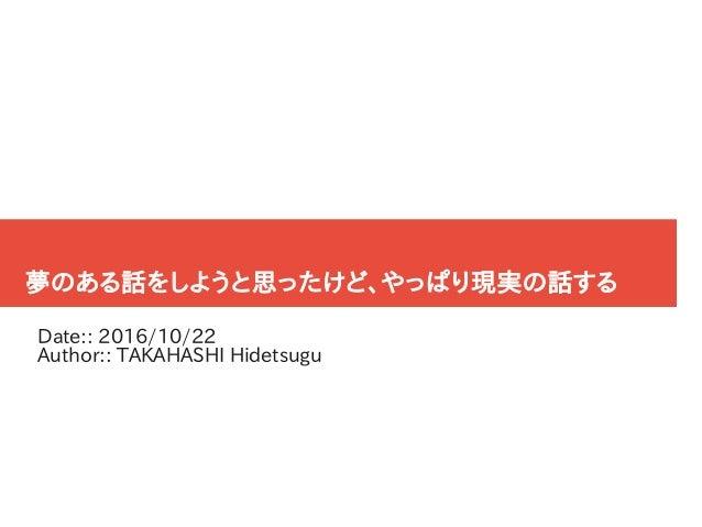 夢のある話をしようと思ったけど、やっぱり現実の話する Date:: 2016/10/22 Author:: TAKAHASHI Hidetsugu