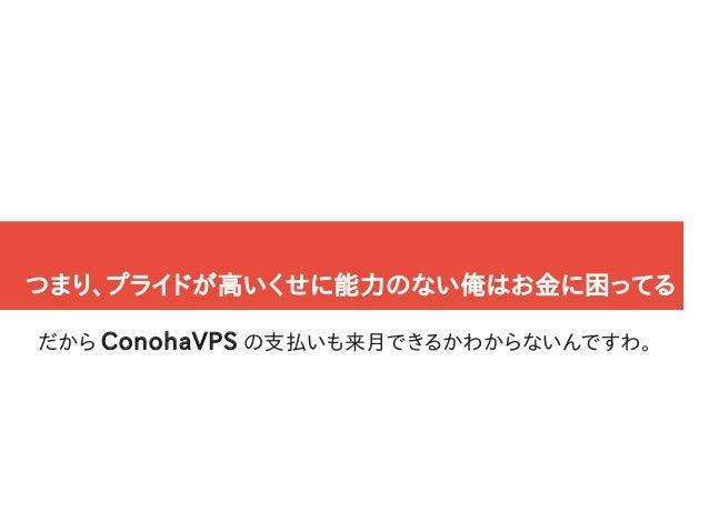 12 つまり、プライドが高いくせに能力のない俺はお金に困ってる だから ConohaVPS の支払いも来月できるかわからないんですわ。