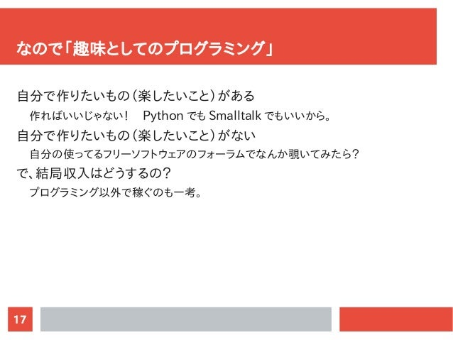 17 なので「趣味としてのプログラミング」 自分で作りたいもの(楽したいこと)がある 作ればいいじゃない!  Python でも Smalltalk でもいいから。 自分で作りたいもの(楽したいこと)がない 自分の使ってるフリーソフトウェアのフ...