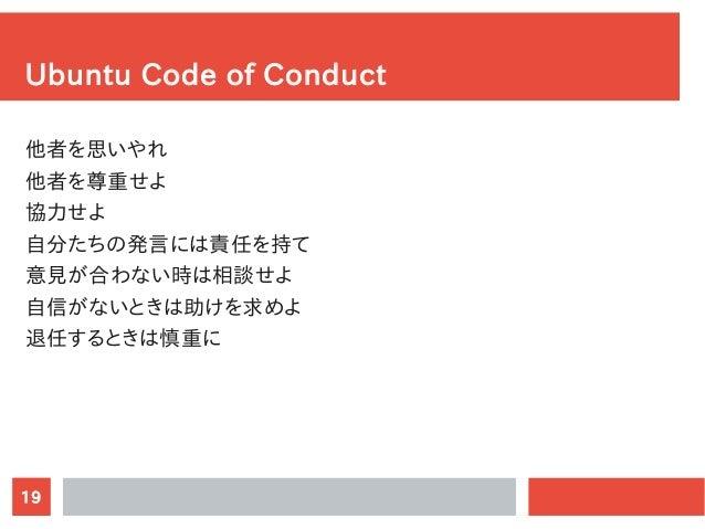 19 Ubuntu Code of Conduct 他者を思いやれ 他者を尊重せよ 協力せよ 自分たちの発言には責任を持て 意見が合わない時は相談せよ 自信がないときは助けを求めよ 退任するときは慎重に