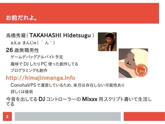 2 お前だれよ。 高橋秀羅( TAKAHASHI Hidetsugu ) a.k.a まんじゅ( ´ ん`) 26 歳無職男性 ゲームデバッグアルバイト予定 趣味で DJ したり PC 使った創作してる プログラミングも創作 http://hi...