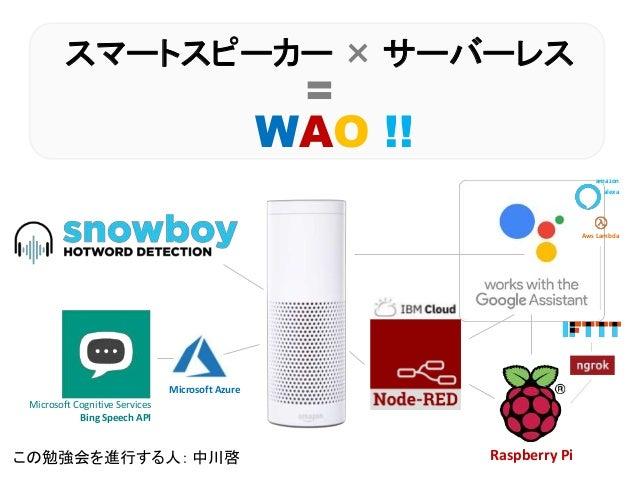 スマートスピーカー × サーバーレス = WAO !! この勉強会を進行する人: 中川啓 Microsoft Cognitive Services Bing Speech API Raspberry Pi Microsoft Azure ama...