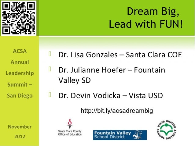 Dream Big,                  Lead with FUN!   Dr. Lisa Gonzales – Santa Clara COE   Dr. Julianne Hoefer – Fountain    Val...