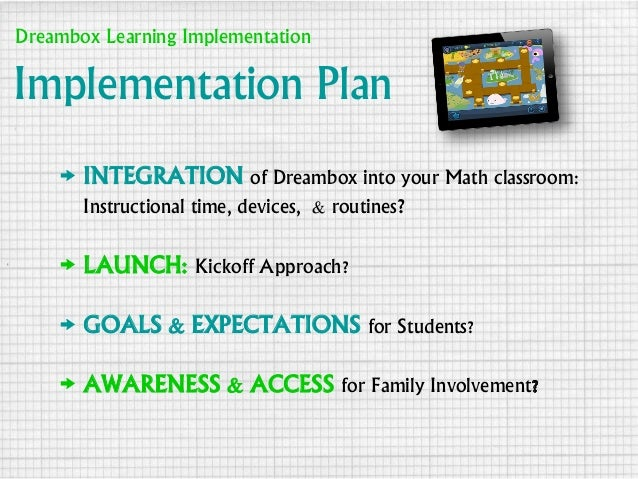 Implementation Plan → INTEGRATION of Dreambox into your Math classroom: Instructional time, devices, & routines? → LAUNCH:...