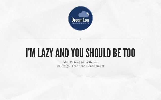 Matt Felten | @mattfelten UI Design | Front-end Development I'M LAZY AND YOU SHOULD BE TOO