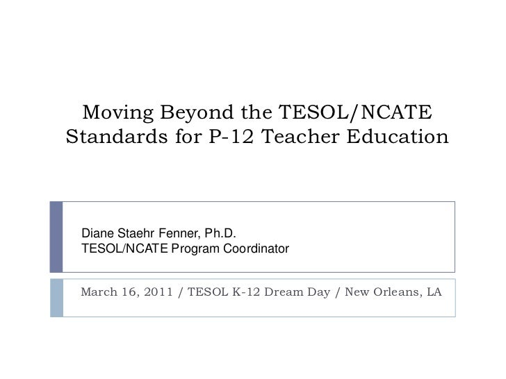 Moving Beyond the TESOL/NCATE Standards for P-12 Teacher Education<br />March 16, 2011 / TESOL K-12 Dream Day/ New Orleans...